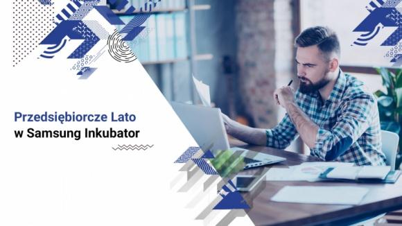 """Przedsiębiorcze lato w Samsung Inkubator BIZNES, Firma - W lubelskim i białostockim Inkubatorze Samsung rozpoczął się cykl bezpłatnych webinarów zatytułowany """"Przedsiębiorcze lato""""."""